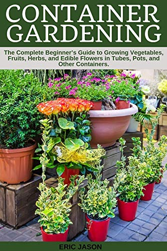 Container Gardening: A Complete Beginner's Guide to Growing .